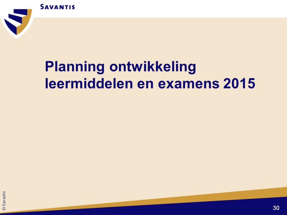 © Savantis Planning ontwikkeling leermiddelen en examens 2015 30