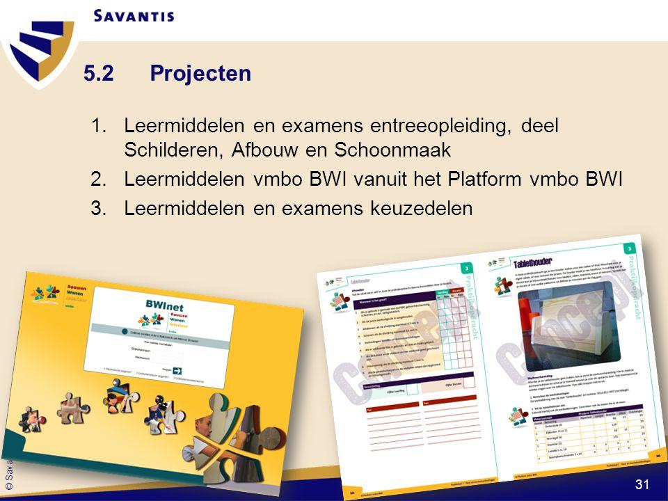 © Savantis 5.2Projecten 1.Leermiddelen en examens entreeopleiding, deel Schilderen, Afbouw en Schoonmaak 2.Leermiddelen vmbo BWI vanuit het Platform vmbo BWI 3.Leermiddelen en examens keuzedelen 31