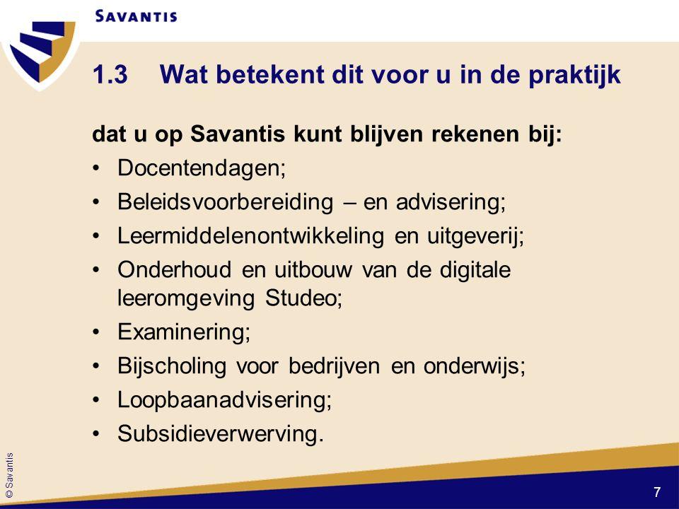 © Savantis 1.3Wat betekent dit voor u in de praktijk dat u op Savantis kunt blijven rekenen bij: Docentendagen; Beleidsvoorbereiding – en advisering; Leermiddelenontwikkeling en uitgeverij; Onderhoud en uitbouw van de digitale leeromgeving Studeo; Examinering; Bijscholing voor bedrijven en onderwijs; Loopbaanadvisering; Subsidieverwerving.