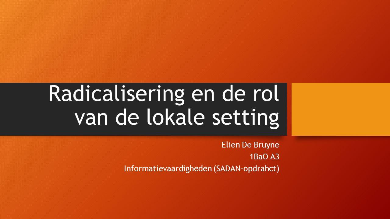 Radicalisering en de rol van de lokale setting Elien De Bruyne 1BaO A3 Informatievaardigheden (SADAN-opdrahct)