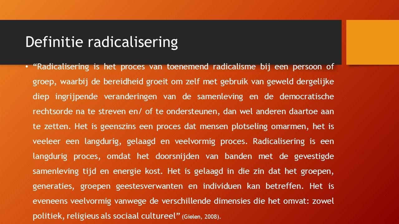 """Definitie radicalisering """"Radicalisering is het proces van toenemend radicalisme bij een persoon of groep, waarbij de bereidheid groeit om zelf met ge"""