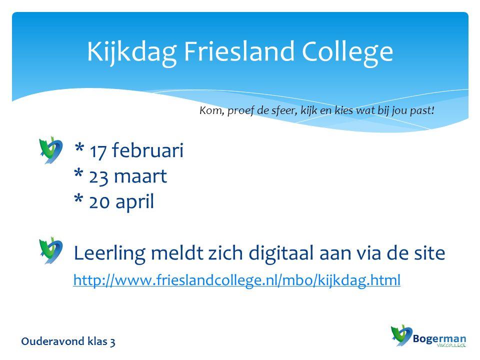 Ouderavond klas 3 Kijkdag Friesland College * 17 februari * 23 maart * 20 april Leerling meldt zich digitaal aan via de site http://www.frieslandcollege.nl/mbo/kijkdag.html http://www.frieslandcollege.nl/mbo/kijkdag.html Kom, proef de sfeer, kijk en kies wat bij jou past!