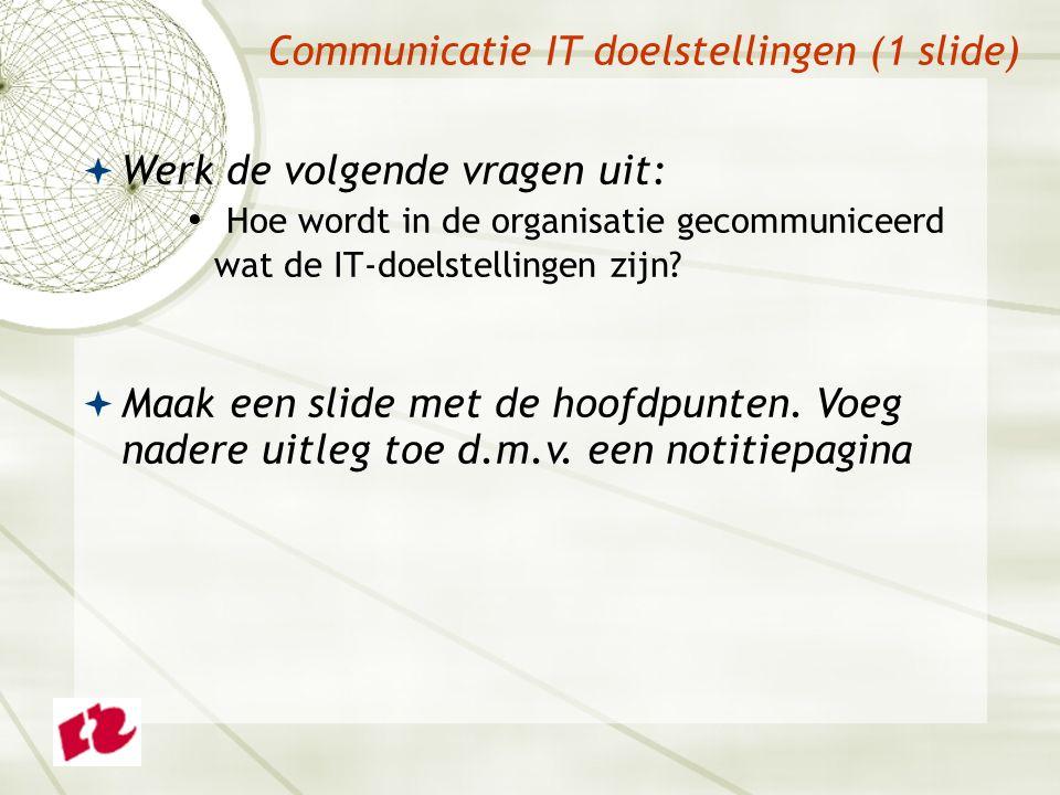 Communicatie IT doelstellingen (1 slide)  Werk de volgende vragen uit: Hoe wordt in de organisatie gecommuniceerd wat de IT-doelstellingen zijn.