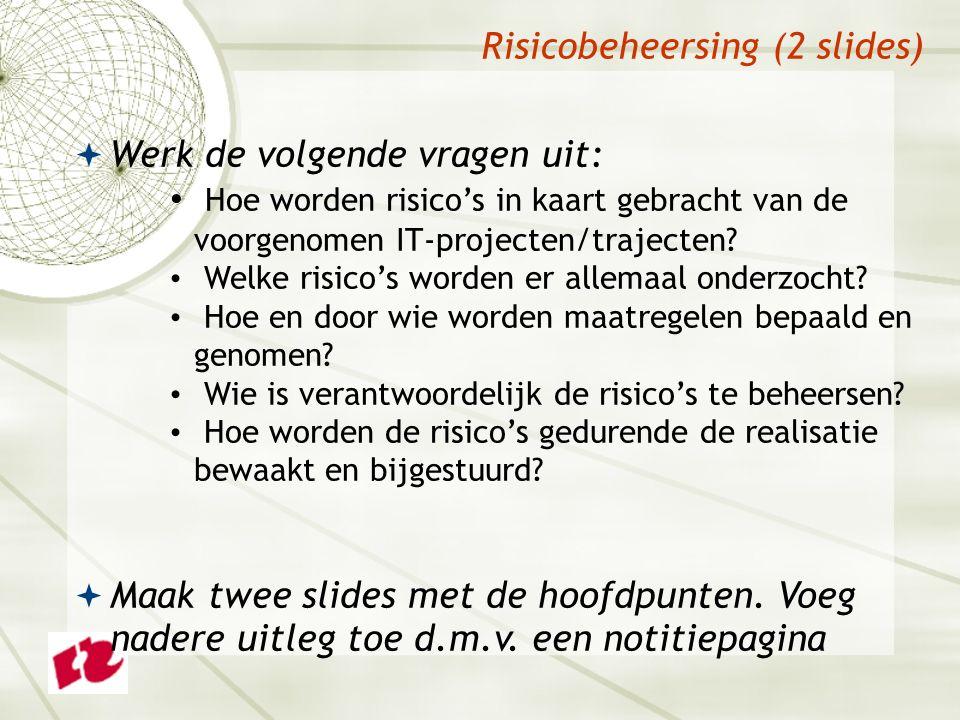Risicobeheersing (2 slides)  Werk de volgende vragen uit: Hoe worden risico's in kaart gebracht van de voorgenomen IT-projecten/trajecten.