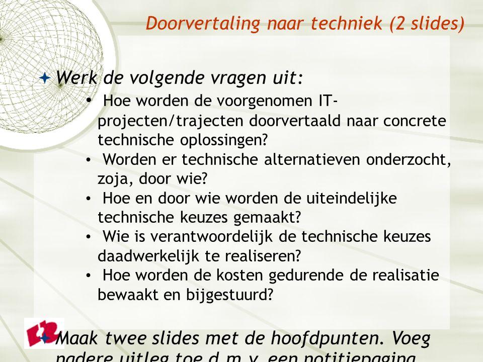 Doorvertaling naar techniek (2 slides)  Werk de volgende vragen uit: Hoe worden de voorgenomen IT- projecten/trajecten doorvertaald naar concrete technische oplossingen.