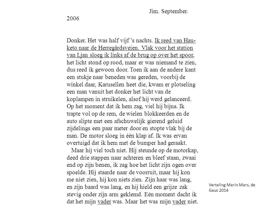 Jim. September. 2006 Donker. Het was half vijf 's nachts. Ik reed van Hau keto naar de Herregårdsveien. Vlak voor het station van Ljan sloeg ik links