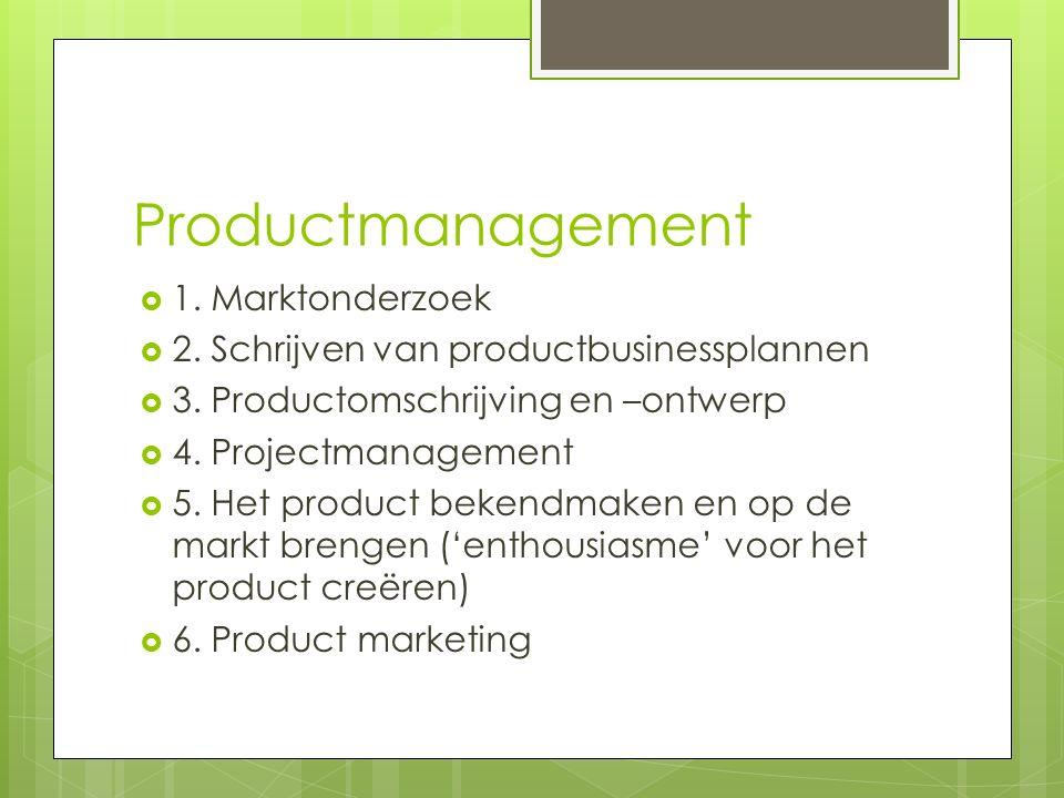 Productmanagement  1. Marktonderzoek  2. Schrijven van productbusinessplannen  3.