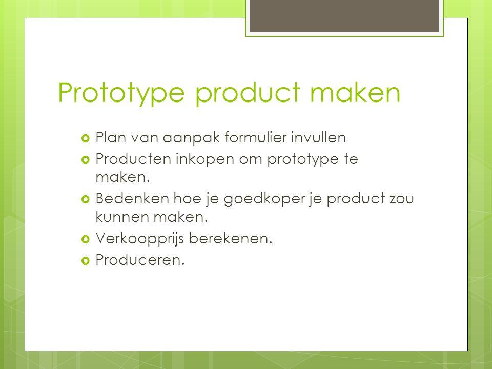 Prototype product maken  Plan van aanpak formulier invullen  Producten inkopen om prototype te maken.