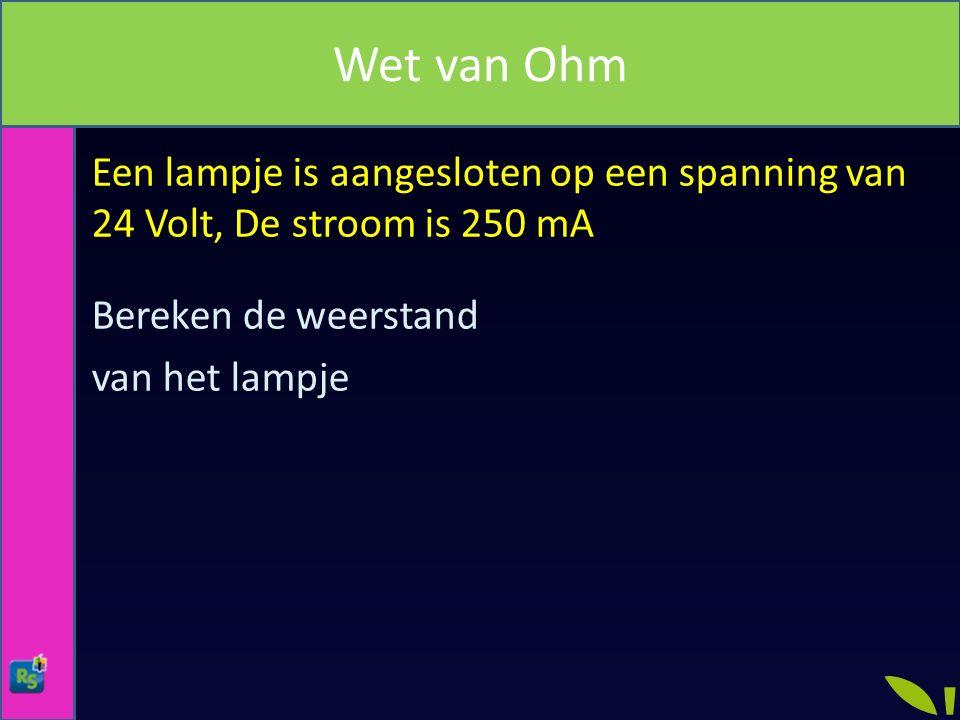 Een lampje is aangesloten op een spanning van 24 Volt, De stroom is 250 mA Bereken de weerstand van het lampje Wet van Ohm