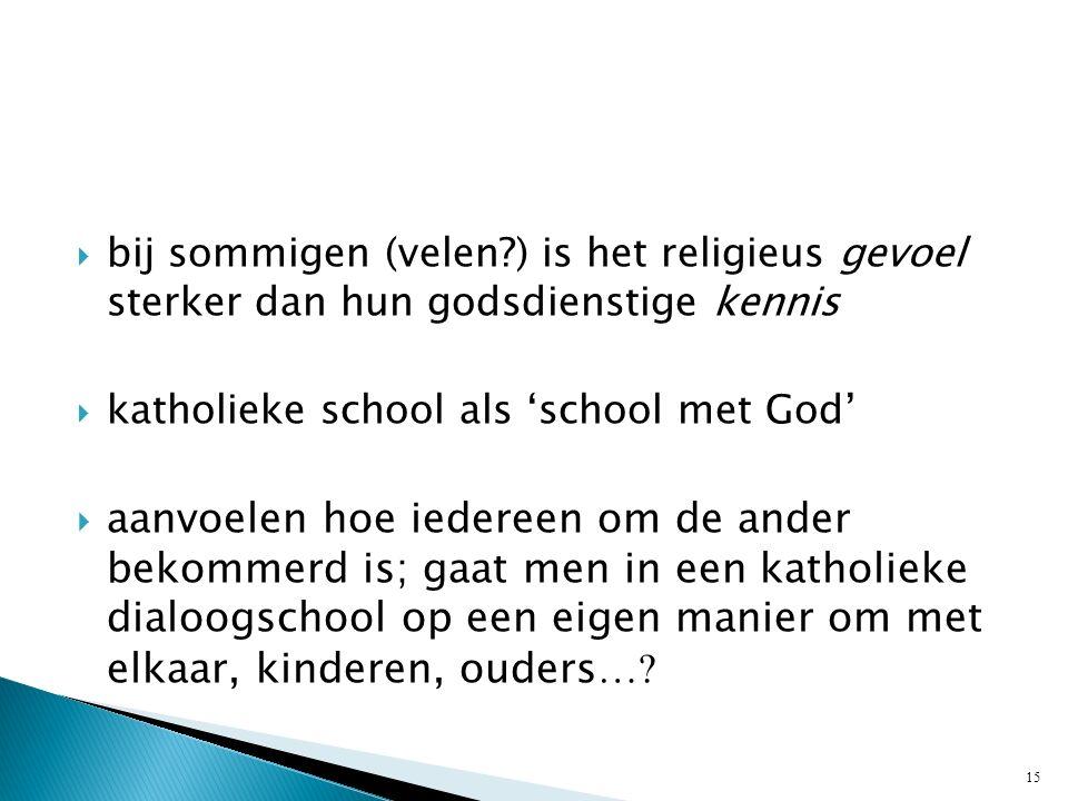  bij sommigen (velen ) is het religieus gevoel sterker dan hun godsdienstige kennis  katholieke school als 'school met God'  aanvoelen hoe iedereen om de ander bekommerd is; gaat men in een katholieke dialoogschool op een eigen manier om met elkaar, kinderen, ouders ….