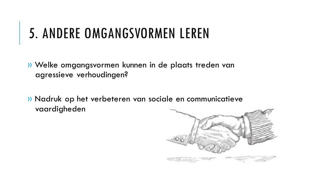 5. ANDERE OMGANGSVORMEN LEREN » Welke omgangsvormen kunnen in de plaats treden van agressieve verhoudingen? » Nadruk op het verbeteren van sociale en
