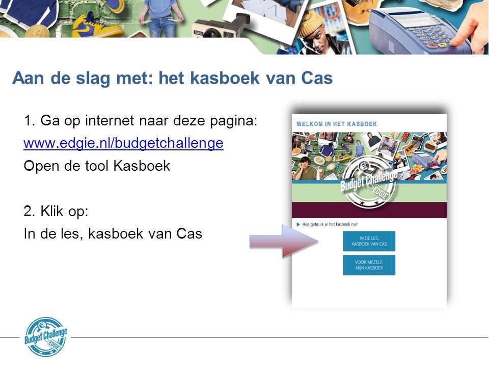 1. Ga op internet naar deze pagina: www.edgie.nl/budgetchallenge Open de tool Kasboek 2. Klik op: In de les, kasboek van Cas Aan de slag met: het kasb