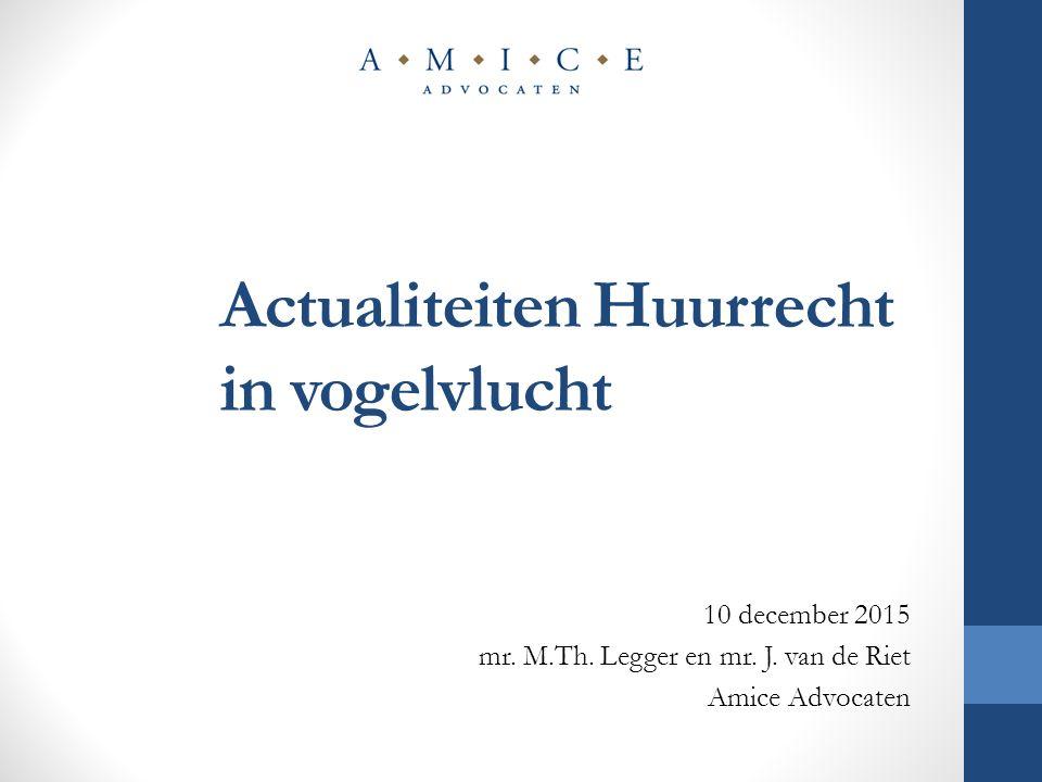 Actualiteiten Huurrecht in vogelvlucht 10 december 2015 mr. M.Th. Legger en mr. J. van de Riet Amice Advocaten