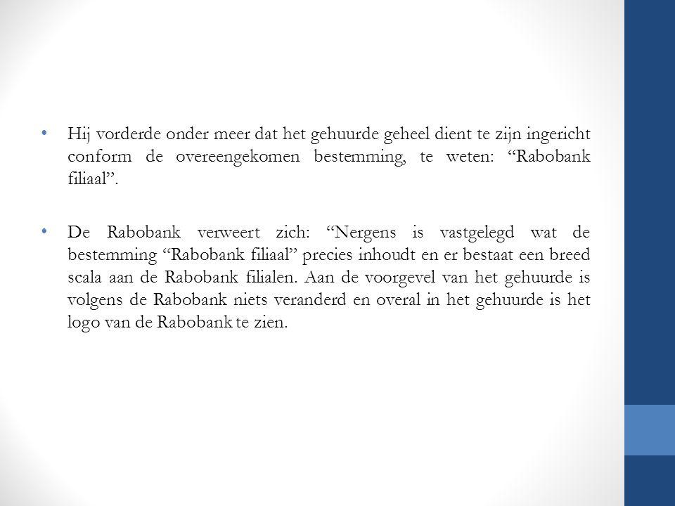 """Hij vorderde onder meer dat het gehuurde geheel dient te zijn ingericht conform de overeengekomen bestemming, te weten: """"Rabobank filiaal"""". De Raboban"""