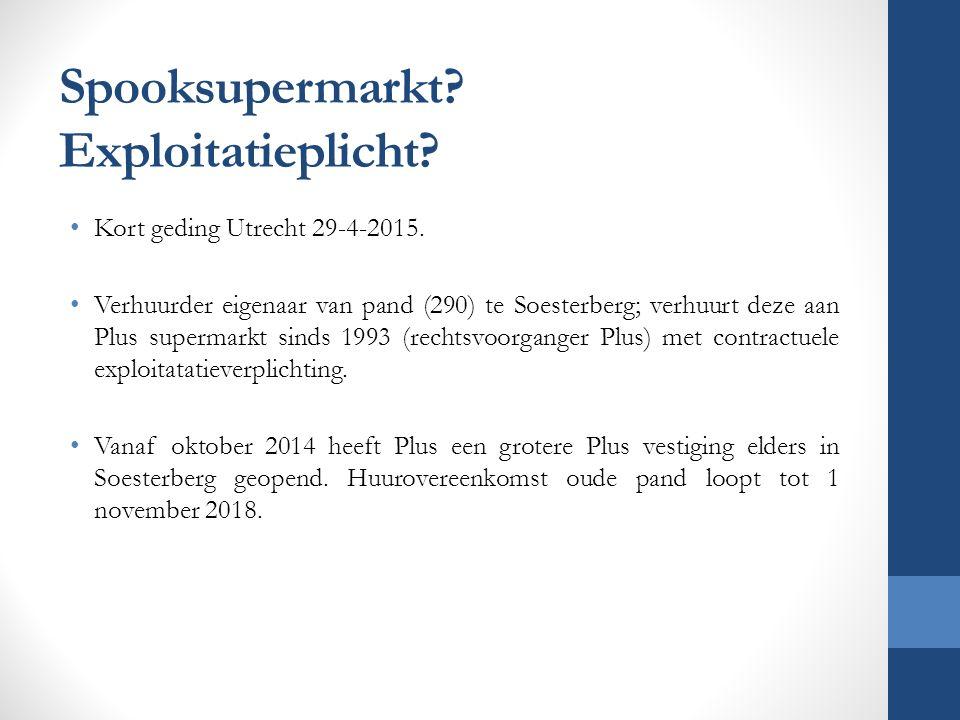 Spooksupermarkt? Exploitatieplicht? Kort geding Utrecht 29-4-2015. Verhuurder eigenaar van pand (290) te Soesterberg; verhuurt deze aan Plus supermark