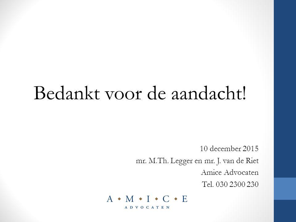 Bedankt voor de aandacht! 10 december 2015 mr. M.Th. Legger en mr. J. van de Riet Amice Advocaten Tel. 030 2300 230