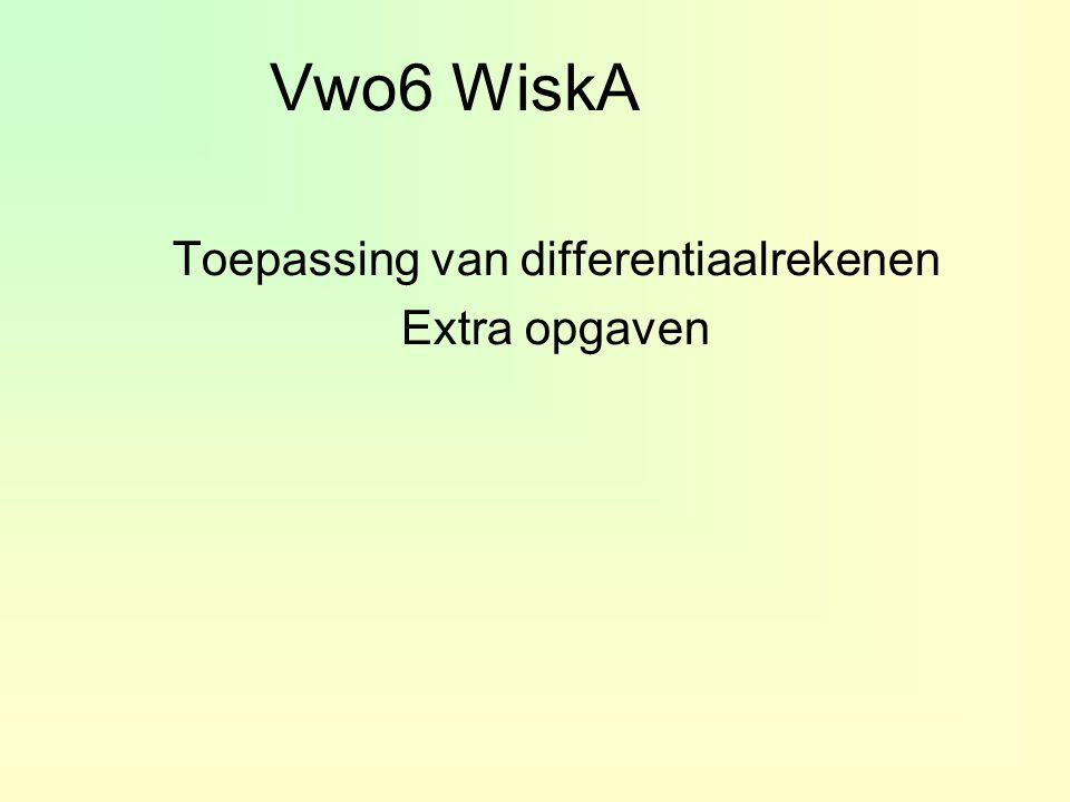 Vwo6 WiskA Toepassing van differentiaalrekenen Extra opgaven