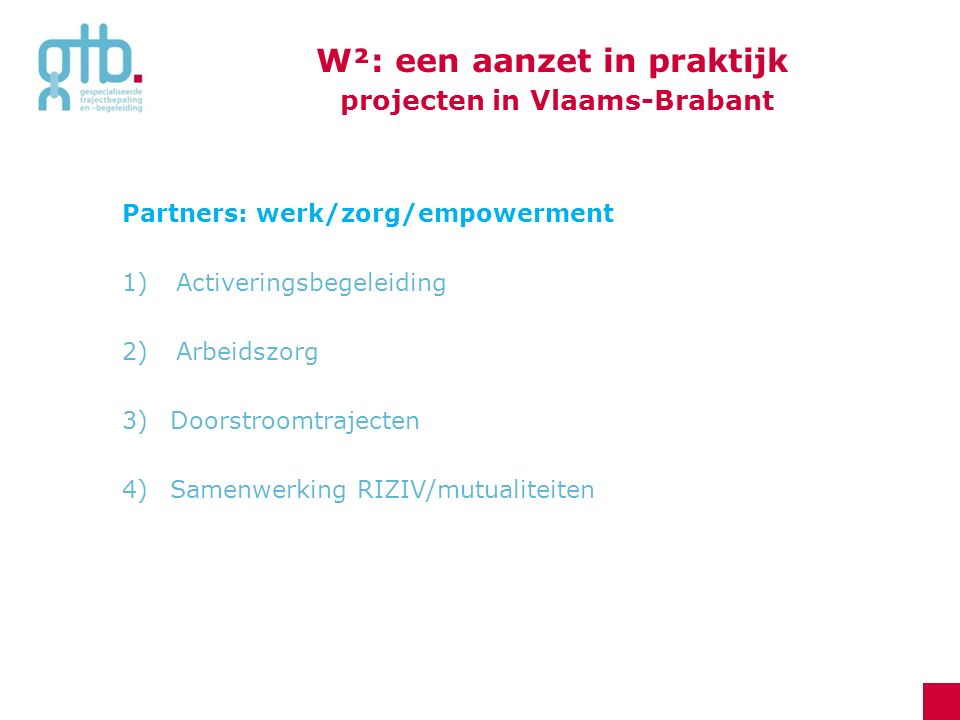 Partners: werk/zorg/empowerment 1)Activeringsbegeleiding 2)Arbeidszorg 3)Doorstroomtrajecten 4) Samenwerking RIZIV/mutualiteiten W²: een aanzet in pra