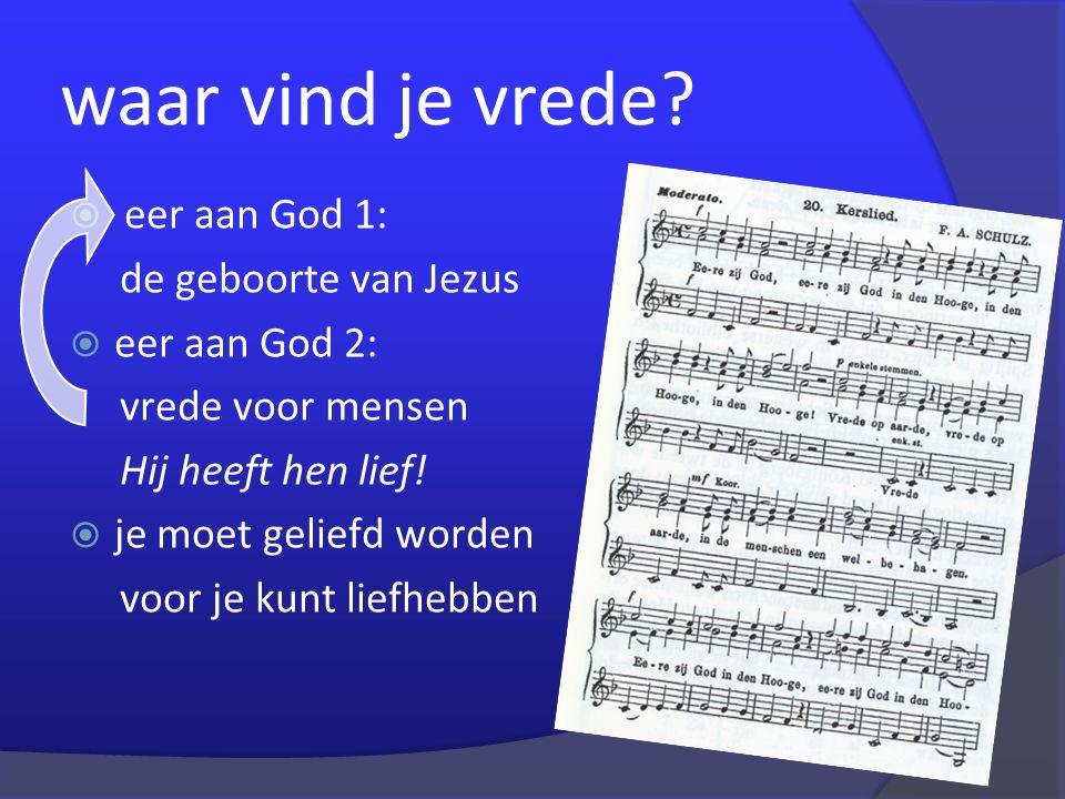 waar vind je vrede?  eer aan God 1: de geboorte van Jezus  eer aan God 2: vrede voor mensen Hij heeft hen lief!  je moet geliefd worden voor je kun