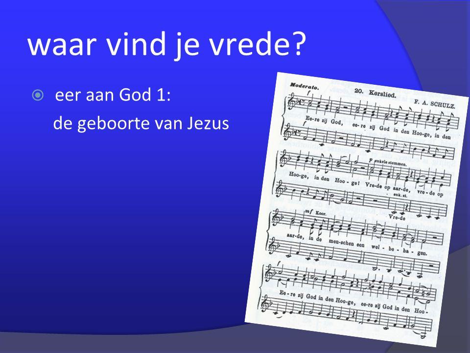 waar vind je vrede?  eer aan God 1: de geboorte van Jezus  eer aan God 2: vrede voor mensen