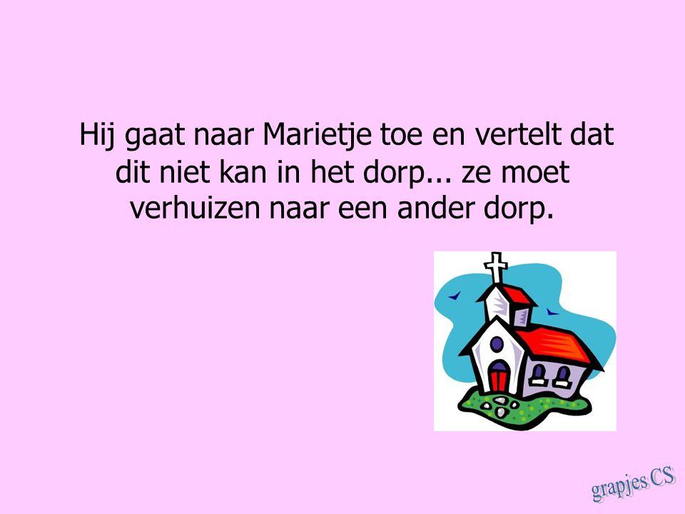 Hij gaat naar Marietje toe en vertelt dat dit niet kan in het dorp... ze moet verhuizen naar een ander dorp.