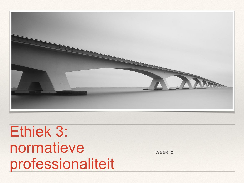 Ethiek 3: normatieve professionaliteit week 5