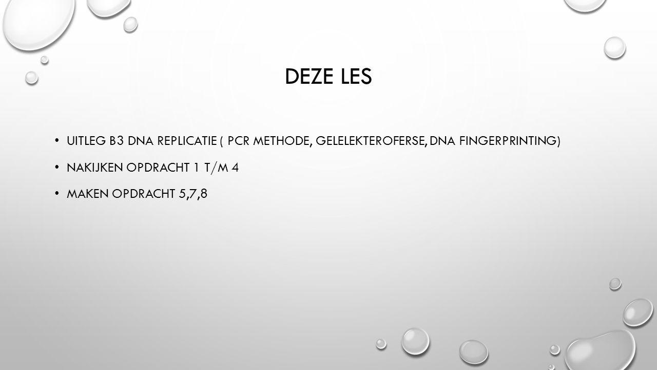 DEZE LES UITLEG B3 DNA REPLICATIE ( PCR METHODE, GELELEKTEROFERSE, DNA FINGERPRINTING) NAKIJKEN OPDRACHT 1 T/M 4 MAKEN OPDRACHT 5,7,8