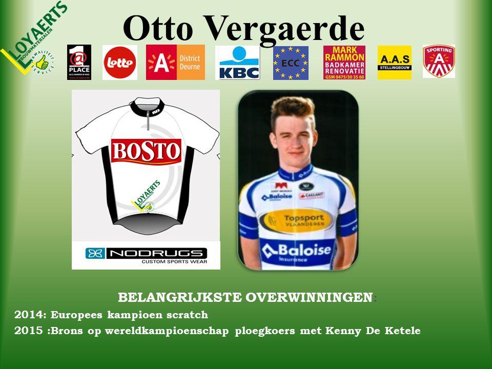 Otto Vergaerde BELANGRIJKSTE OVERWINNINGEN : 2014: Europees kampioen scratch 2015 :Brons op wereldkampioenschap ploegkoers met Kenny De Ketele