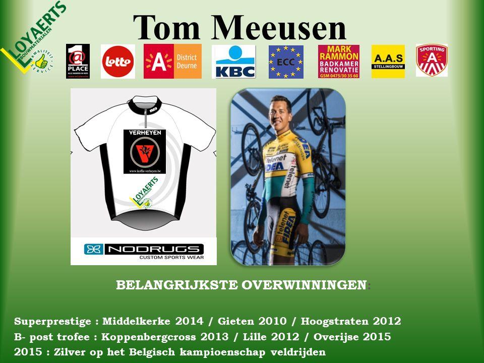 Tom Meeusen BELANGRIJKSTE OVERWINNINGEN : Superprestige : Middelkerke 2014 / Gieten 2010 / Hoogstraten 2012 B- post trofee : Koppenbergcross 2013 / Lille 2012 / Overijse 2015 2015 : Zilver op het Belgisch kampioenschap veldrijden