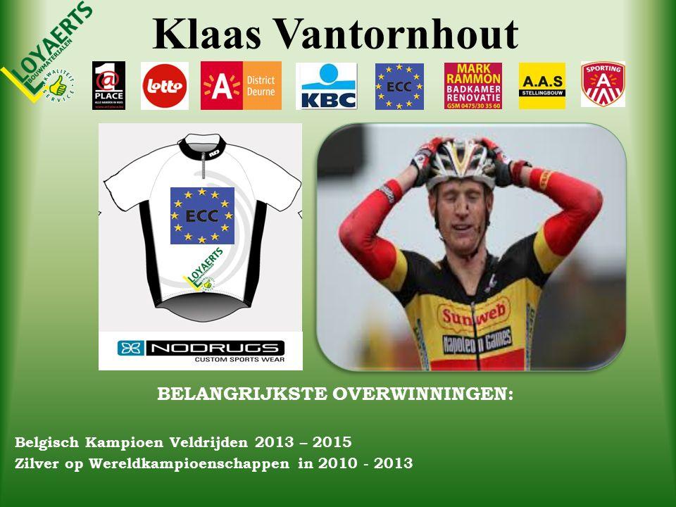 Klaas Vantornhout BELANGRIJKSTE OVERWINNINGEN: Belgisch Kampioen Veldrijden 2013 – 2015 Zilver op Wereldkampioenschappen in 2010 - 2013