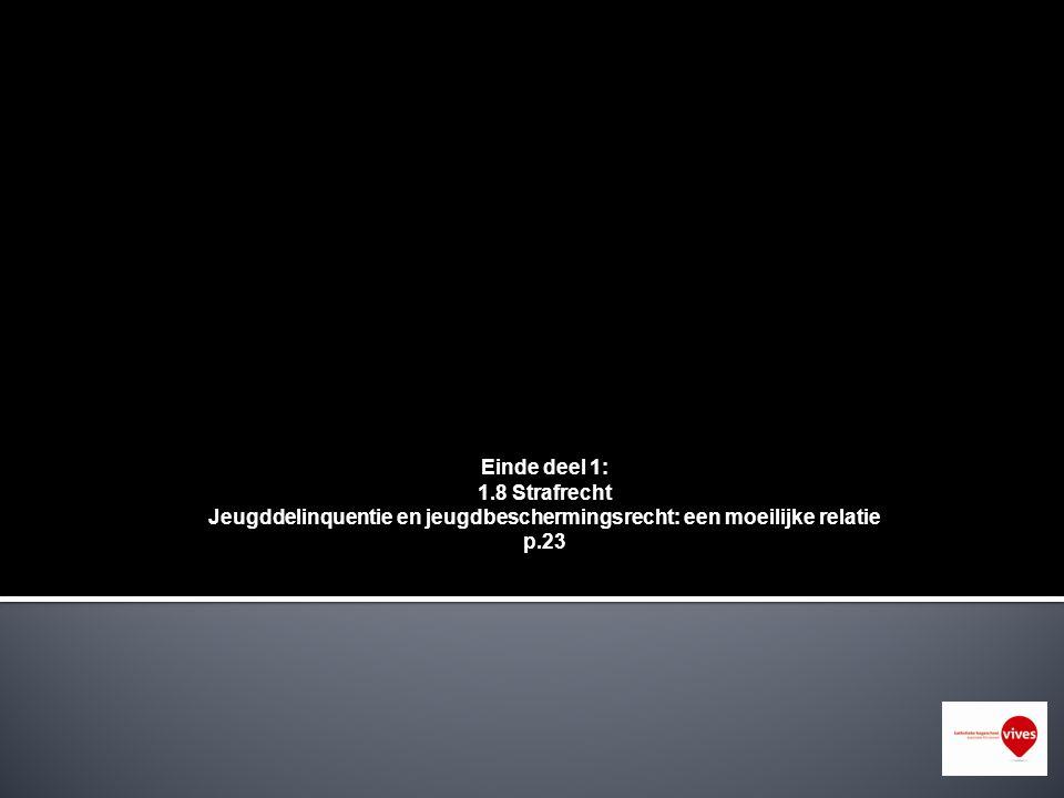 Einde deel 1: 1.8 Strafrecht Jeugddelinquentie en jeugdbeschermingsrecht: een moeilijke relatie p.23