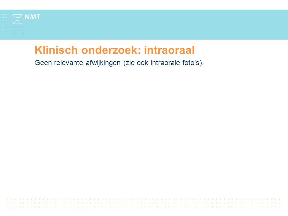 Klinisch onderzoek: intraoraal Geen relevante afwijkingen (zie ook intraorale foto's).