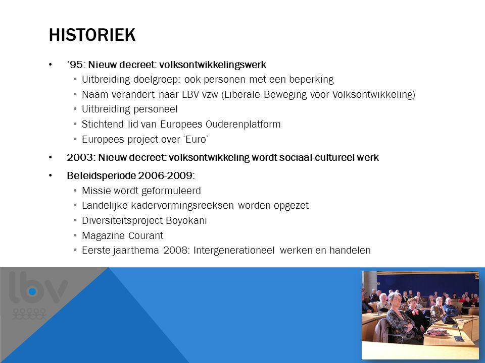 HISTORIEK '95: Nieuw decreet: volksontwikkelingswerk Uitbreiding doelgroep: ook personen met een beperking Naam verandert naar LBV vzw (Liberale Beweging voor Volksontwikkeling) Uitbreiding personeel Stichtend lid van Europees Ouderenplatform Europees project over 'Euro' 2003: Nieuw decreet: volksontwikkeling wordt sociaal-cultureel werk Beleidsperiode 2006-2009: Missie wordt geformuleerd Landelijke kadervormingsreeksen worden opgezet Diversiteitsproject Boyokani Magazine Courant Eerste jaarthema 2008: Intergenerationeel werken en handelen