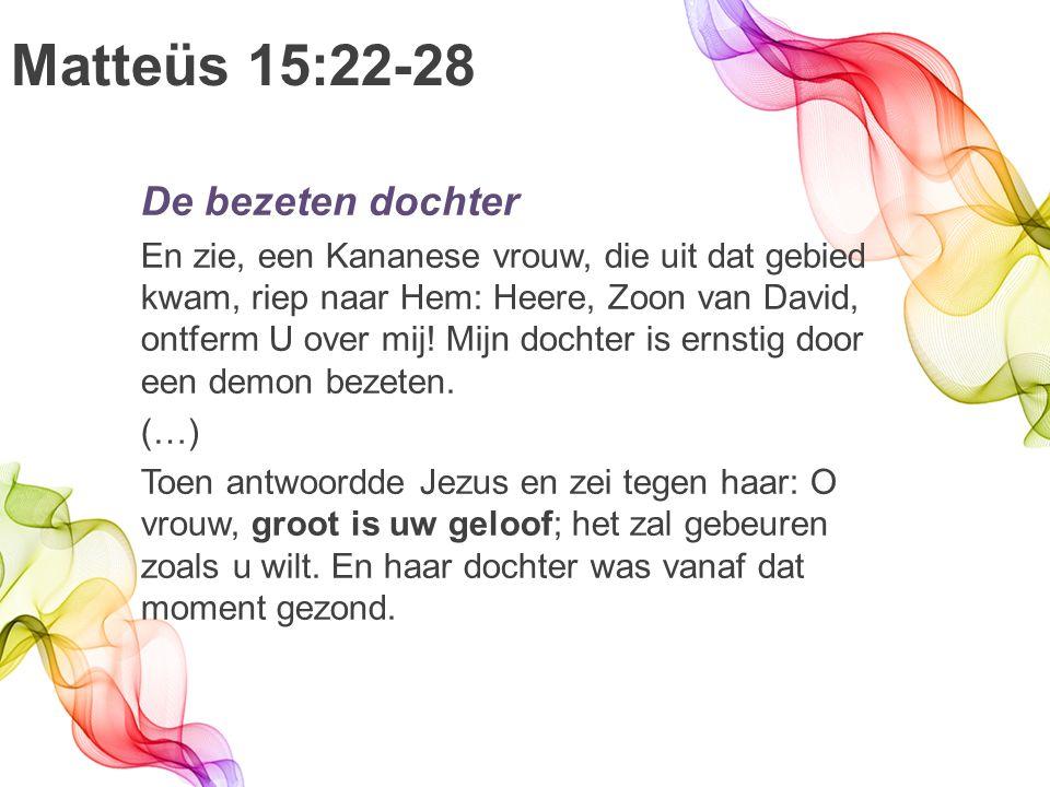 Matteüs 15:22-28 De bezeten dochter En zie, een Kananese vrouw, die uit dat gebied kwam, riep naar Hem: Heere, Zoon van David, ontferm U over mij.