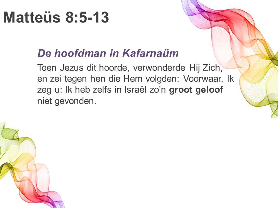 Matteüs 8:5-13 De hoofdman in Kafarnaüm Toen Jezus dit hoorde, verwonderde Hij Zich, en zei tegen hen die Hem volgden: Voorwaar, Ik zeg u: Ik heb zelfs in Israël zo'n groot geloof niet gevonden.