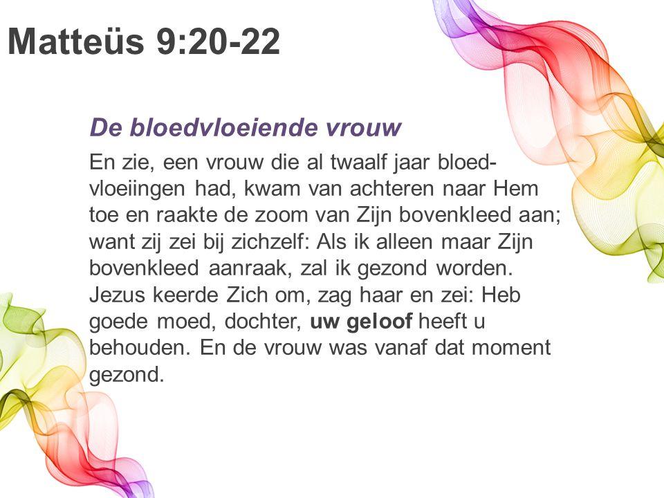 Matteüs 9:20-22 De bloedvloeiende vrouw En zie, een vrouw die al twaalf jaar bloed- vloeiingen had, kwam van achteren naar Hem toe en raakte de zoom van Zijn bovenkleed aan; want zij zei bij zichzelf: Als ik alleen maar Zijn bovenkleed aanraak, zal ik gezond worden.