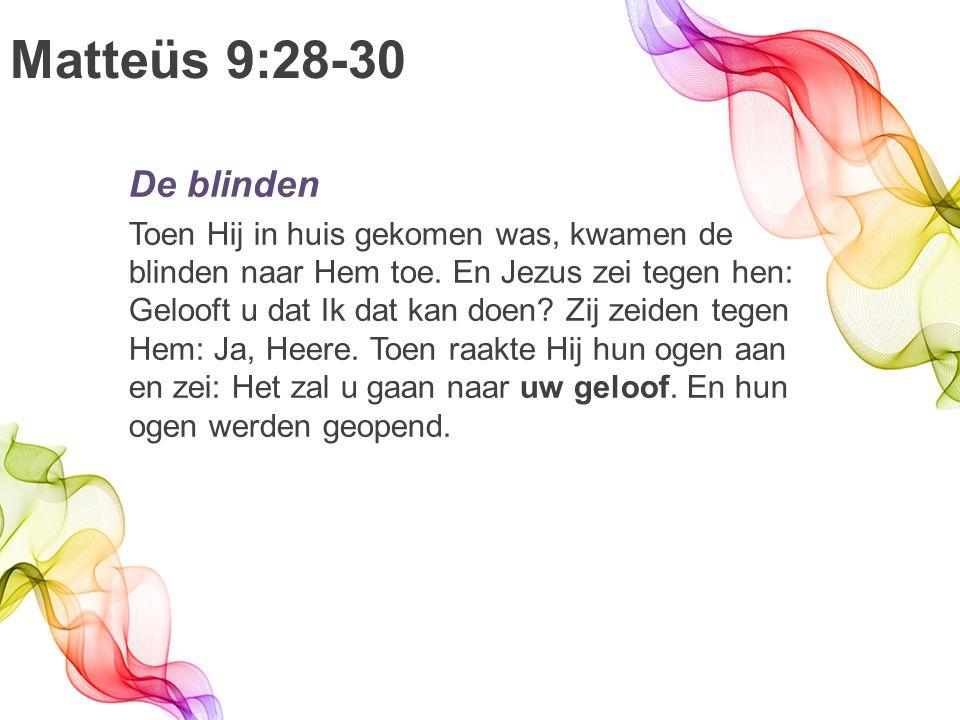 Matteüs 9:28-30 De blinden Toen Hij in huis gekomen was, kwamen de blinden naar Hem toe.