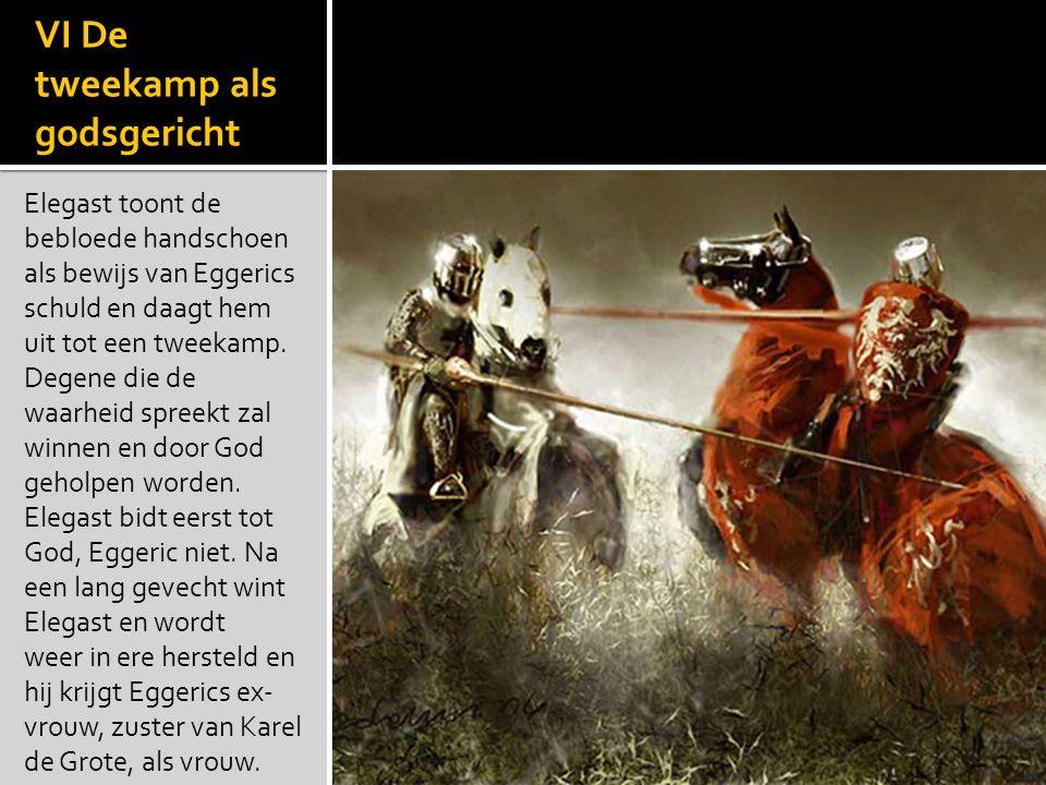 VI De tweekamp als godsgericht Elegast toont de bebloede handschoen als bewijs van Eggerics schuld en daagt hem uit tot een tweekamp. Degene die de wa