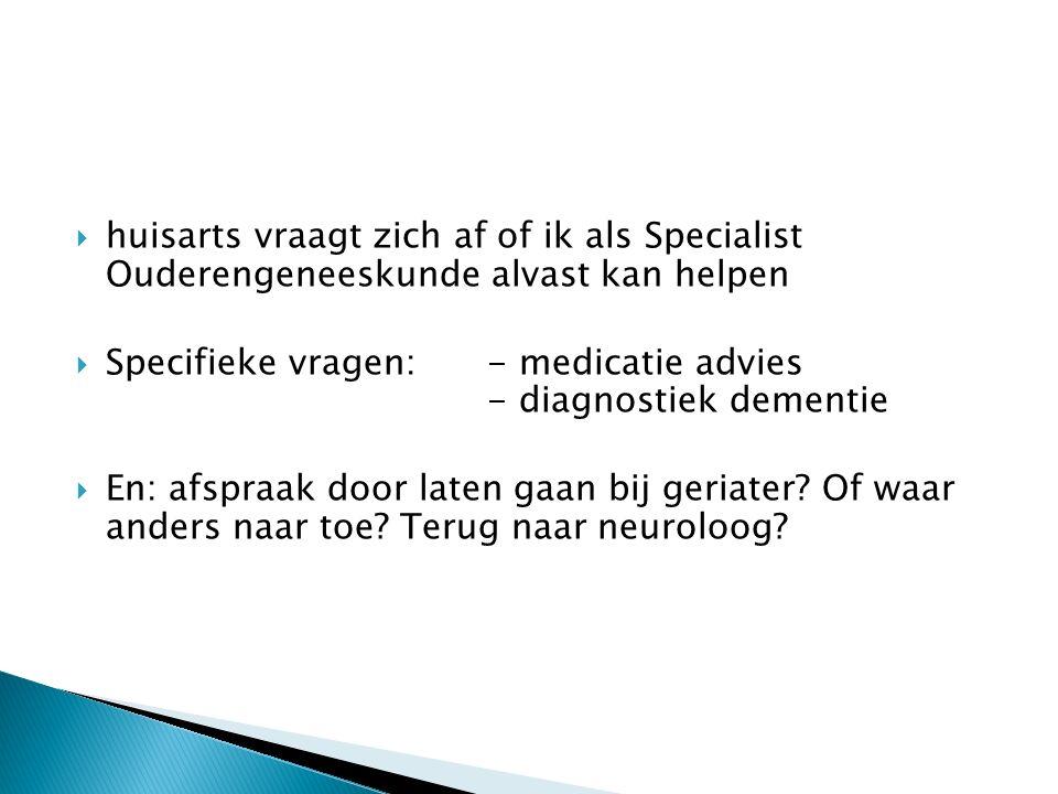  huisarts vraagt zich af of ik als Specialist Ouderengeneeskunde alvast kan helpen  Specifieke vragen:- medicatie advies - diagnostiek dementie  En: afspraak door laten gaan bij geriater.