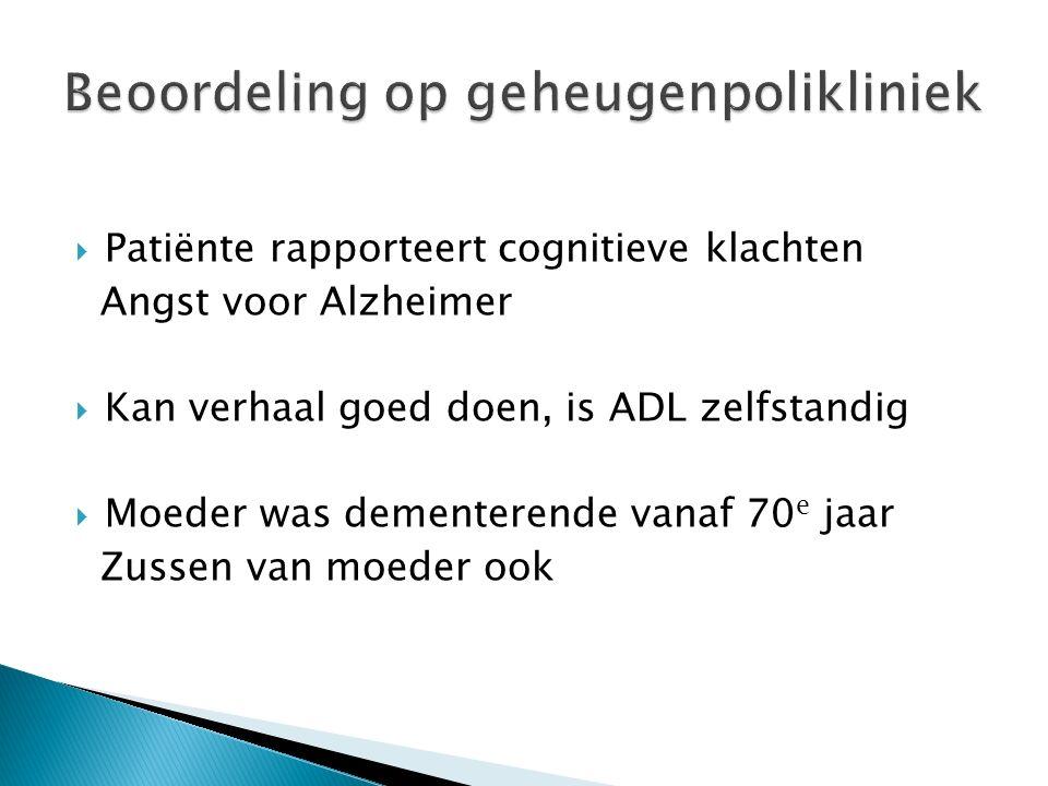  Patiënte rapporteert cognitieve klachten Angst voor Alzheimer  Kan verhaal goed doen, is ADL zelfstandig  Moeder was dementerende vanaf 70 e jaar Zussen van moeder ook