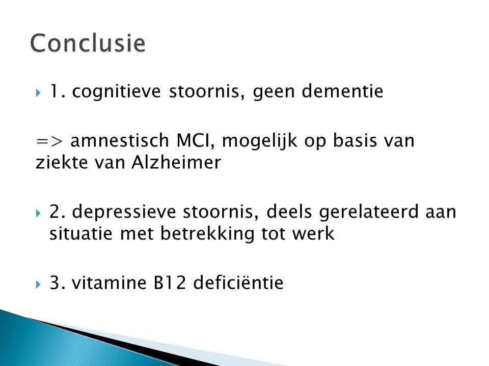  1. cognitieve stoornis, geen dementie => amnestisch MCI, mogelijk op basis van ziekte van Alzheimer  2. depressieve stoornis, deels gerelateerd aan