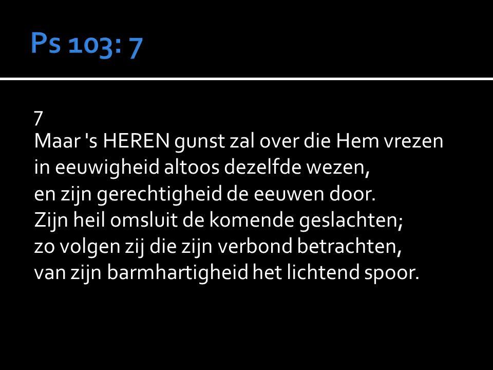 7 Maar s HEREN gunst zal over die Hem vrezen in eeuwigheid altoos dezelfde wezen, en zijn gerechtigheid de eeuwen door.