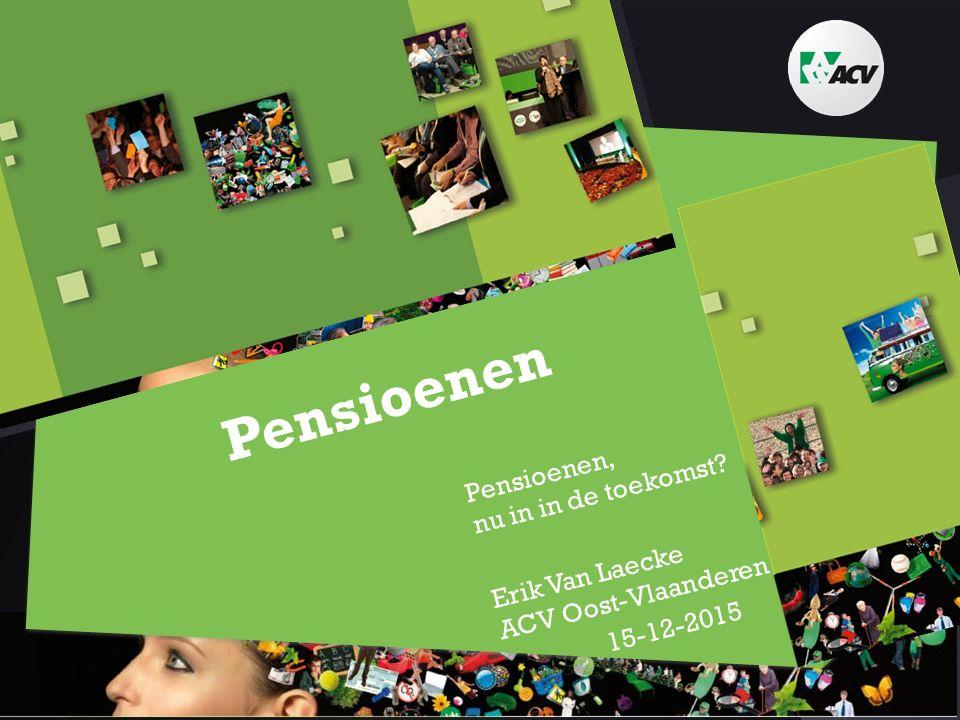 Pensioenen Pensioenen, nu in in de toekomst? Erik Van Laecke ACV Oost-Vlaanderen 15-12-2015