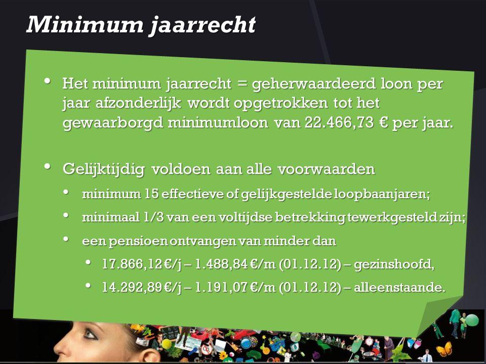 Minimum jaarrecht Het minimum jaarrecht = geherwaardeerd loon per jaar afzonderlijk wordt opgetrokken tot het gewaarborgd minimumloon van 22.466,73 €