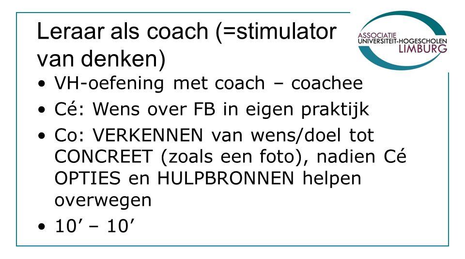 Leraar als coach (=stimulator van denken) VH-oefening met coach – coachee Cé: Wens over FB in eigen praktijk Co: VERKENNEN van wens/doel tot CONCREET
