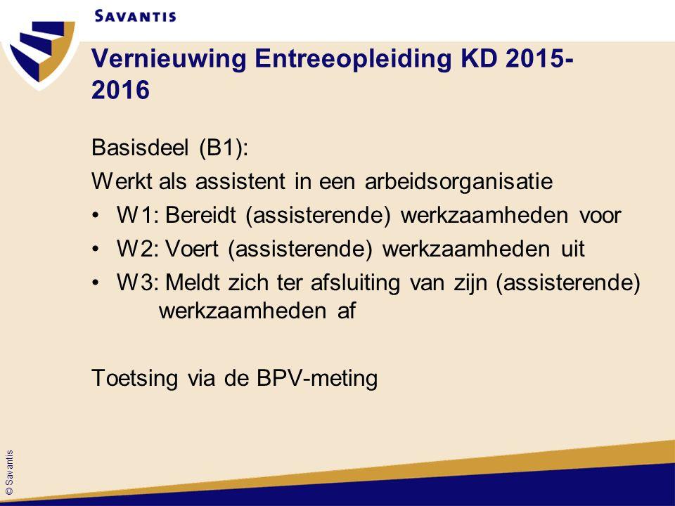 © Savantis Vernieuwing Entreeopleiding KD 2015- 2016 Basisdeel (B1): Werkt als assistent in een arbeidsorganisatie W1: Bereidt (assisterende) werkzaamheden voor W2: Voert (assisterende) werkzaamheden uit W3: Meldt zich ter afsluiting van zijn (assisterende) werkzaamheden af Toetsing via de BPV-meting