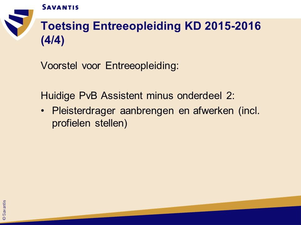 © Savantis Toetsing Entreeopleiding KD 2015-2016 (4/4) Voorstel voor Entreeopleiding: Huidige PvB Assistent minus onderdeel 2: Pleisterdrager aanbrengen en afwerken (incl.