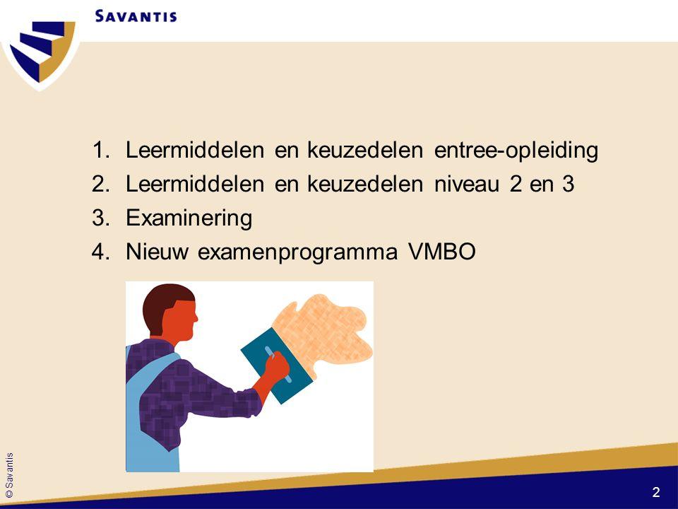 © Savantis 1.Leermiddelen en keuzedelen entree-opleiding 2.Leermiddelen en keuzedelen niveau 2 en 3 3.Examinering 4.Nieuw examenprogramma VMBO 2