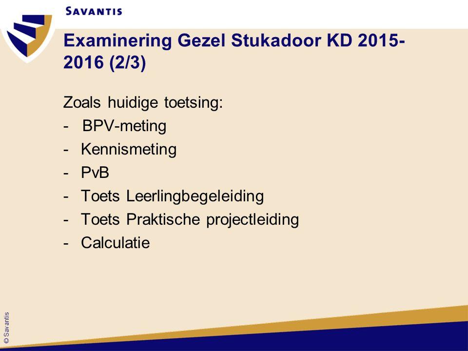 © Savantis Examinering Gezel Stukadoor KD 2015- 2016 (2/3) Zoals huidige toetsing: - BPV-meting -Kennismeting -PvB -Toets Leerlingbegeleiding -Toets Praktische projectleiding -Calculatie