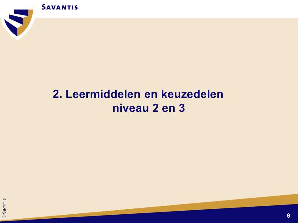 © Savantis 2. Leermiddelen en keuzedelen niveau 2 en 3 6